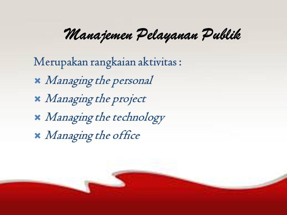 Manajemen Pelayanan Publik Merupakan rangkaian aktivitas :  Managing the personal  Managing the project  Managing the technology  Managing the office
