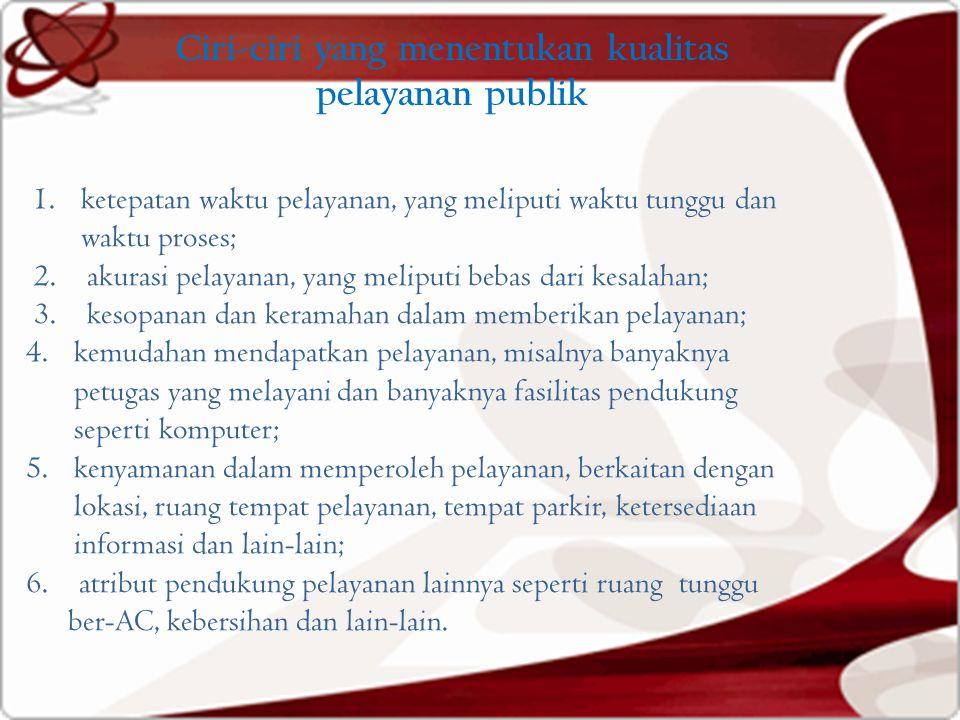 Ciri-ciri yang menentukan kualitas pelayanan publik 1.ketepatan waktu pelayanan, yang meliputi waktu tunggu dan waktu proses; 2. akurasi pelayanan, ya