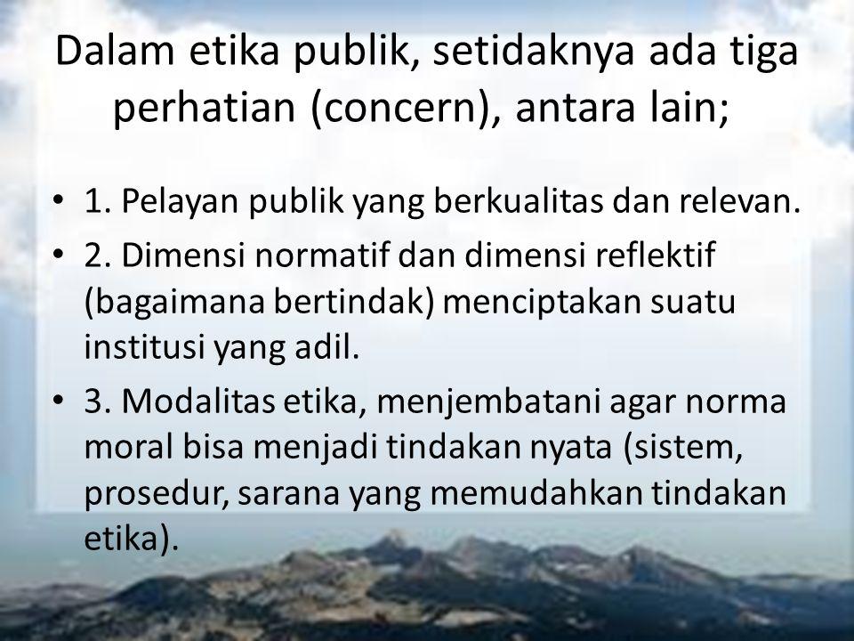 Dalam etika publik, setidaknya ada tiga perhatian (concern), antara lain; 1. Pelayan publik yang berkualitas dan relevan. 2. Dimensi normatif dan dime