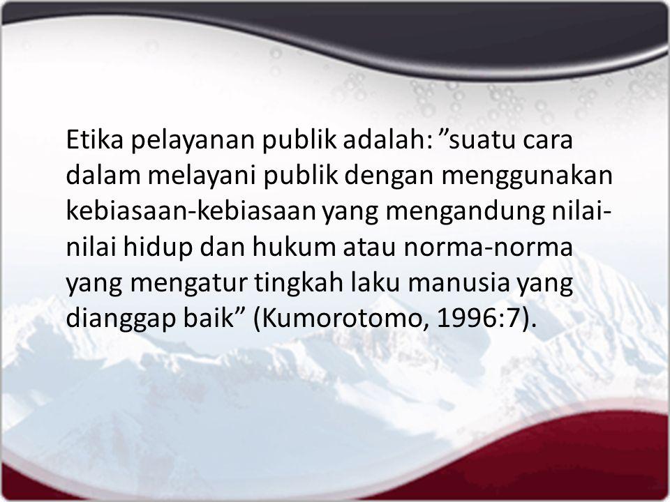 Etika pelayanan publik adalah: suatu cara dalam melayani publik dengan menggunakan kebiasaan-kebiasaan yang mengandung nilai- nilai hidup dan hukum atau norma-norma yang mengatur tingkah laku manusia yang dianggap baik (Kumorotomo, 1996:7).