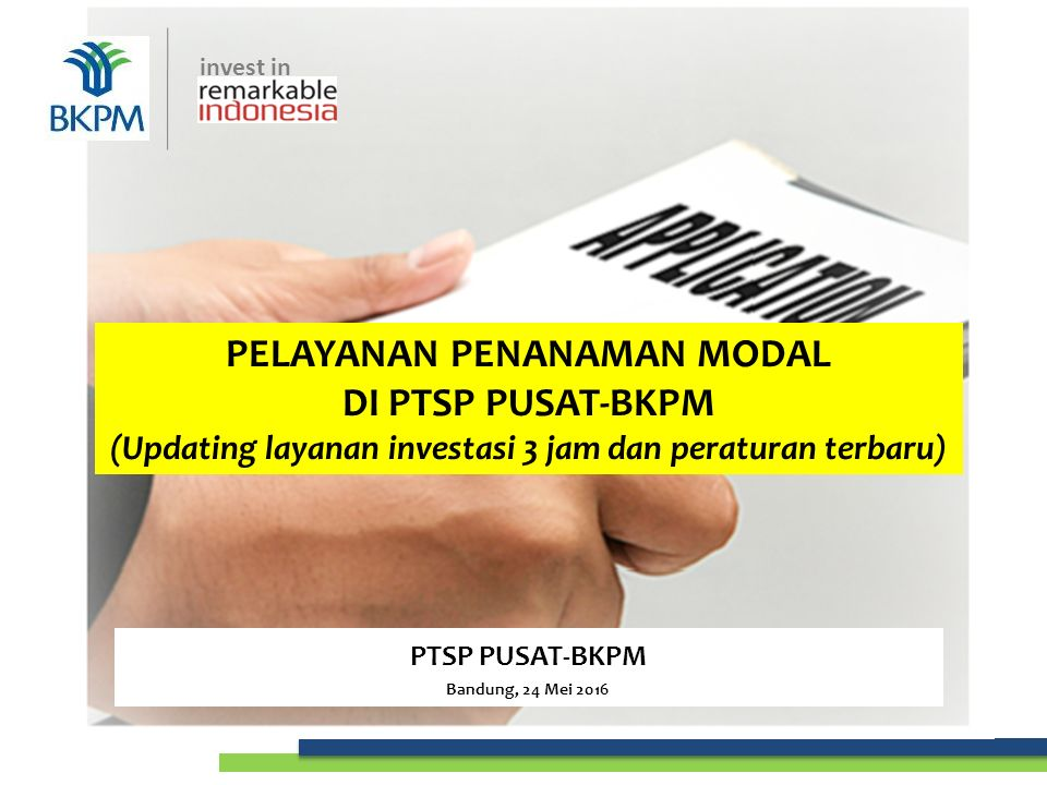 invest in PELAYANAN PENANAMAN MODAL DI PTSP PUSAT-BKPM (Updating layanan investasi 3 jam dan peraturan terbaru) PTSP PUSAT-BKPM Bandung, 24 Mei 2016 invest in
