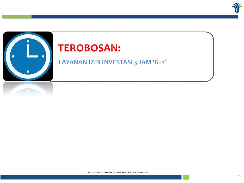 The Investment Coordinating Board of the Republic of Indonesia 17 TEROBOSAN: LAYANAN IZIN INVESTASI 3 JAM '8+1'
