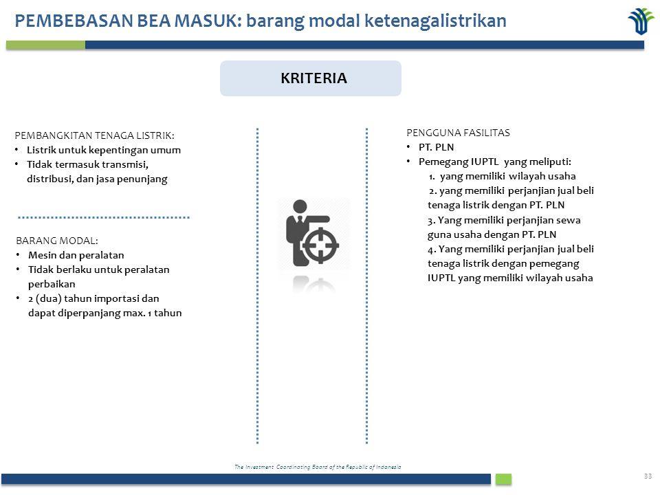 The Investment Coordinating Board of the Republic of Indonesia 33 PEMBEBASAN BEA MASUK: barang modal ketenagalistrikan KRITERIA PEMBANGKITAN TENAGA LISTRIK: Listrik untuk kepentingan umum Tidak termasuk transmisi, distribusi, dan jasa penunjang BARANG MODAL: Mesin dan peralatan Tidak berlaku untuk peralatan perbaikan 2 (dua) tahun importasi dan dapat diperpanjang max.