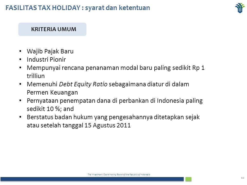 The Investment Coordinating Board of the Republic of Indonesia 44 FASILITAS TAX HOLIDAY : syarat dan ketentuan KRITERIA UMUM Wajib Pajak Baru Industri Pionir Mempunyai rencana penanaman modal baru paling sedikit Rp 1 trilliun Memenuhi Debt Equity Ratio sebagaimana diatur di dalam Permen Keuangan Pernyataan penempatan dana di perbankan di Indonesia paling sedikit 10 %; and Berstatus badan hukum yang pengesahannya ditetapkan sejak atau setelah tanggal 15 Agustus 2011