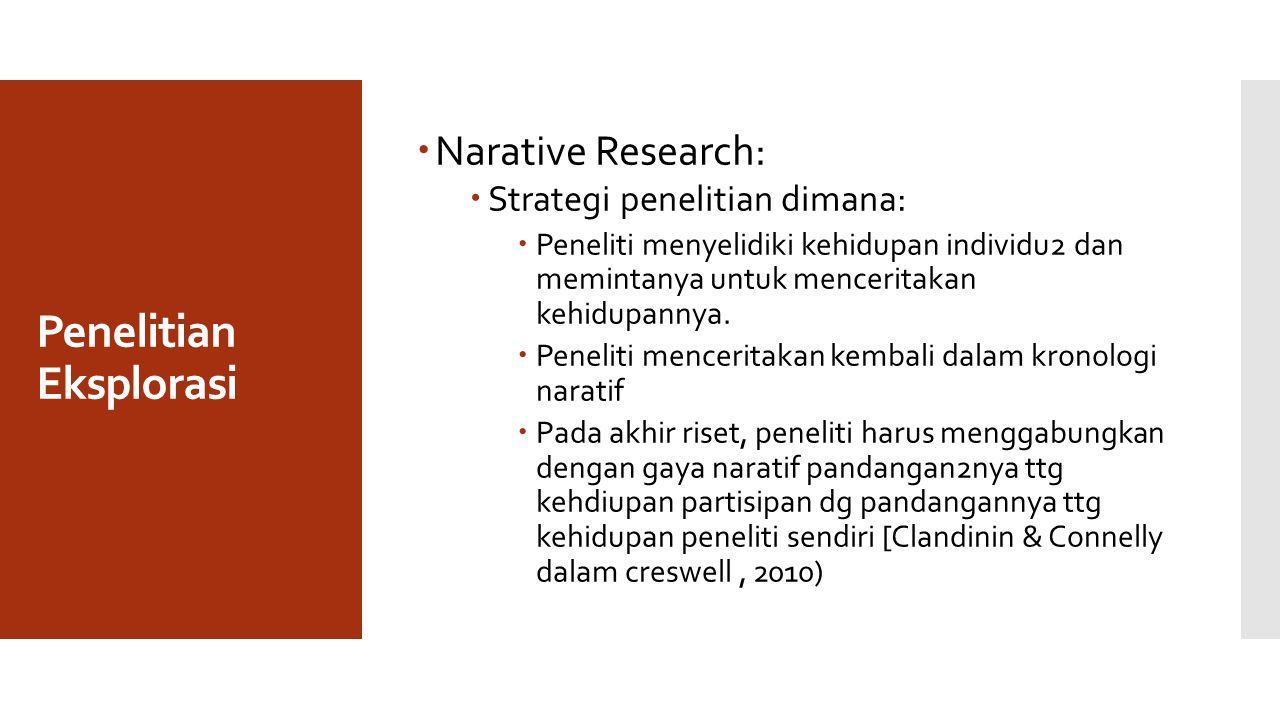 Penelitian Eksplorasi  Narative Research:  Strategi penelitian dimana:  Peneliti menyelidiki kehidupan individu2 dan memintanya untuk menceritakan kehidupannya.