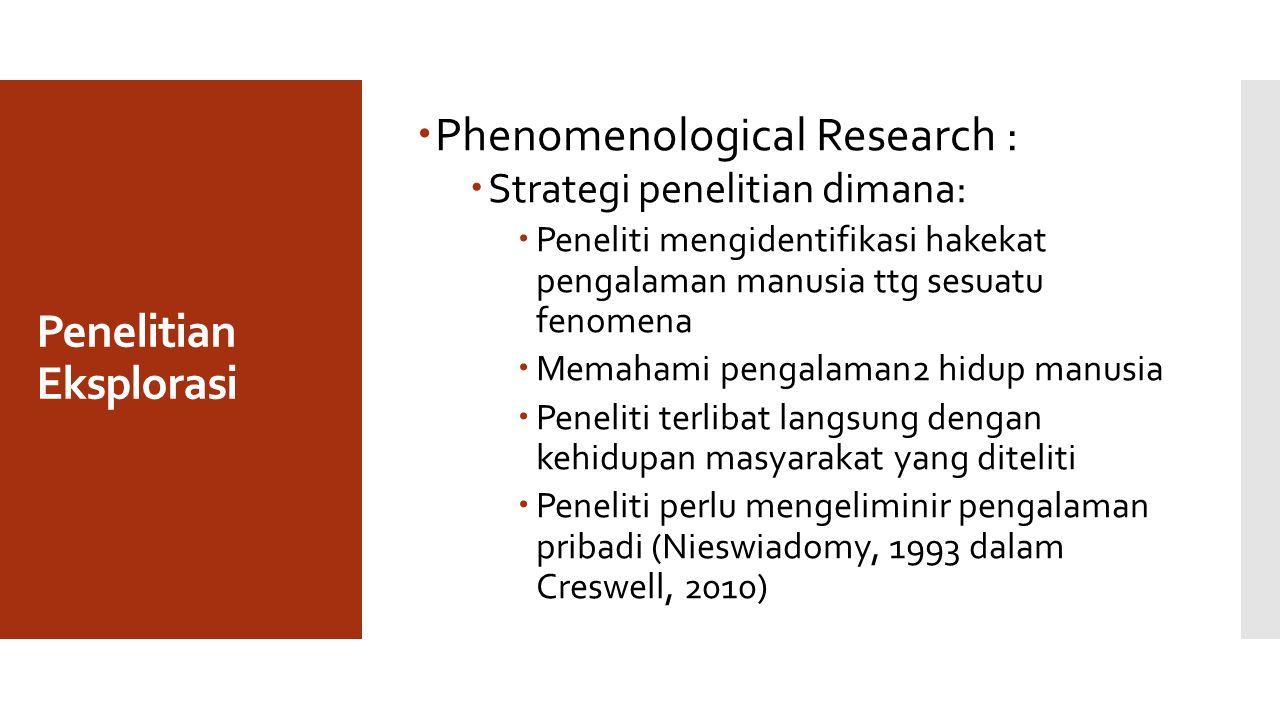 Penelitian Eksplorasi  Phenomenological Research :  Strategi penelitian dimana:  Peneliti mengidentifikasi hakekat pengalaman manusia ttg sesuatu f