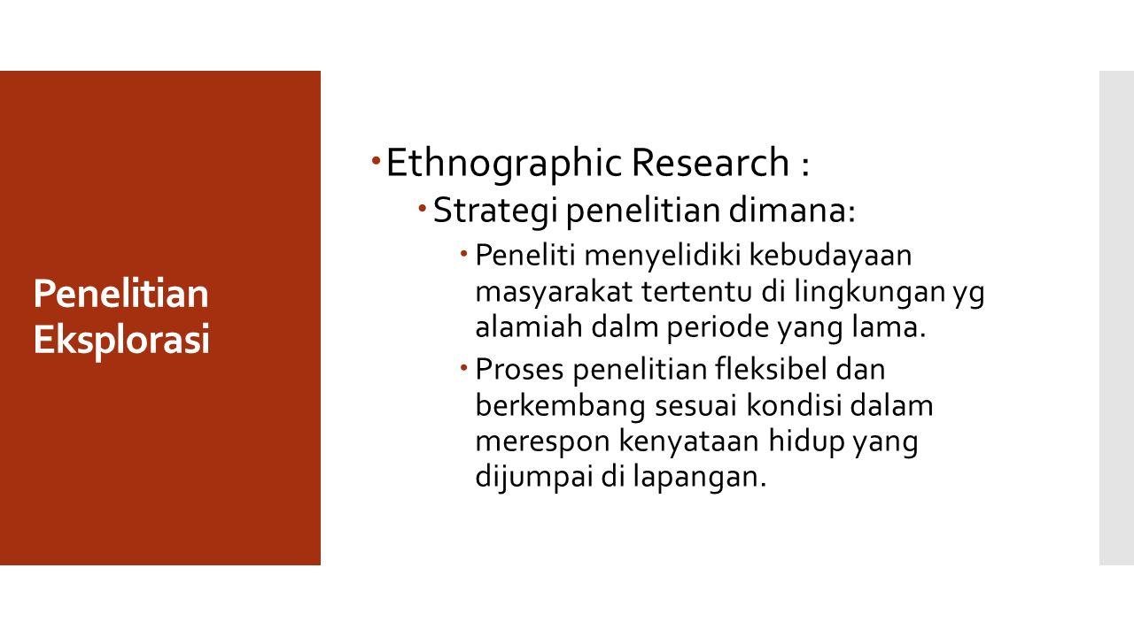 Penelitian Eksplorasi  Ethnographic Research :  Strategi penelitian dimana:  Peneliti menyelidiki kebudayaan masyarakat tertentu di lingkungan yg alamiah dalm periode yang lama.