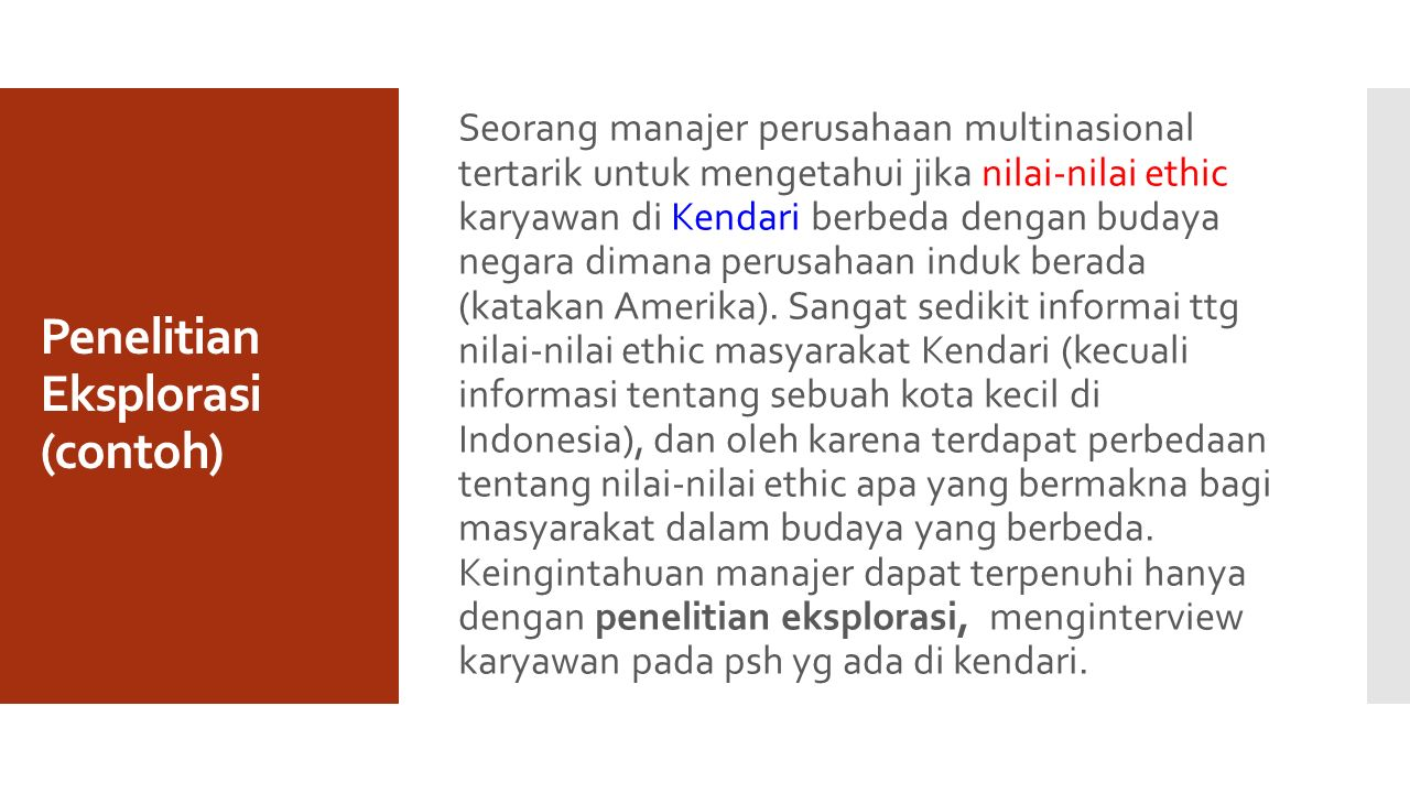 Penelitian Eksplorasi (contoh) Seorang manajer perusahaan multinasional tertarik untuk mengetahui jika nilai-nilai ethic karyawan di Kendari berbeda dengan budaya negara dimana perusahaan induk berada (katakan Amerika).
