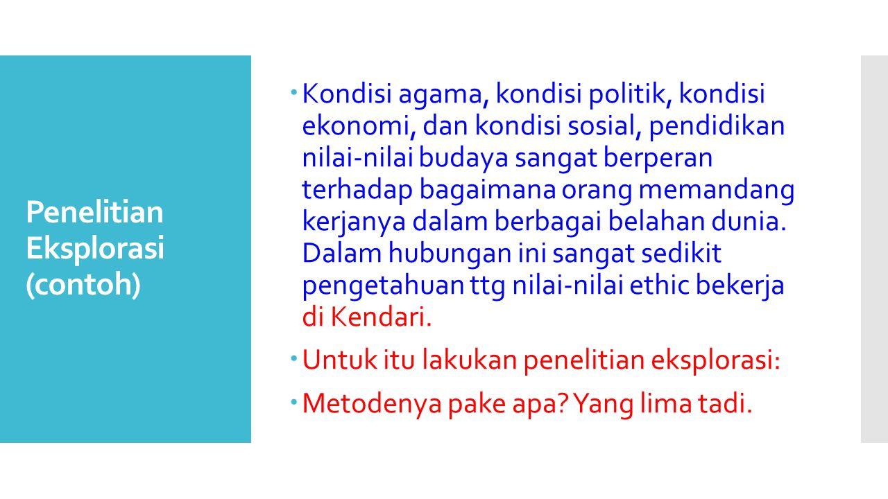 Penelitian Eksplorasi (contoh)  Kondisi agama, kondisi politik, kondisi ekonomi, dan kondisi sosial, pendidikan nilai-nilai budaya sangat berperan te