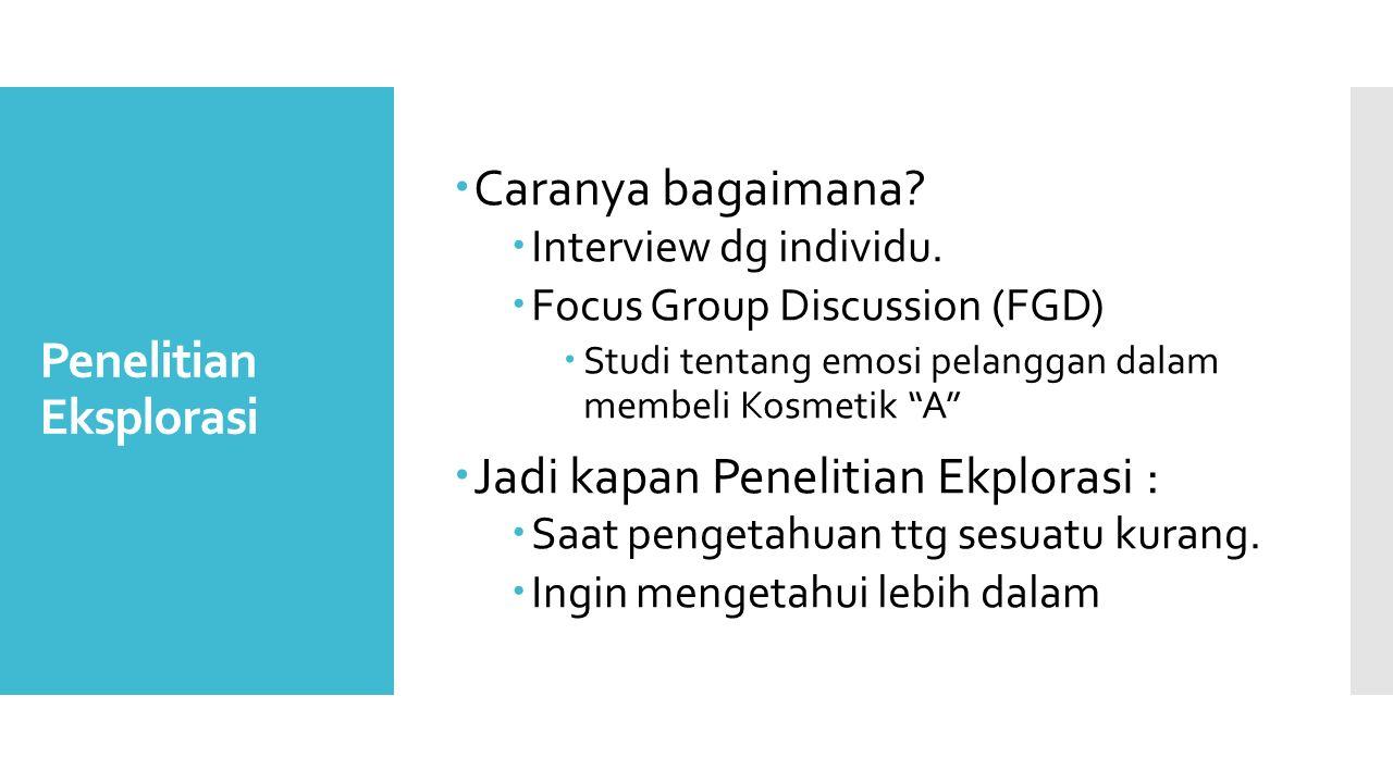 Penelitian Eksplorasi  Caranya bagaimana?  Interview dg individu.  Focus Group Discussion (FGD)  Studi tentang emosi pelanggan dalam membeli Kosme