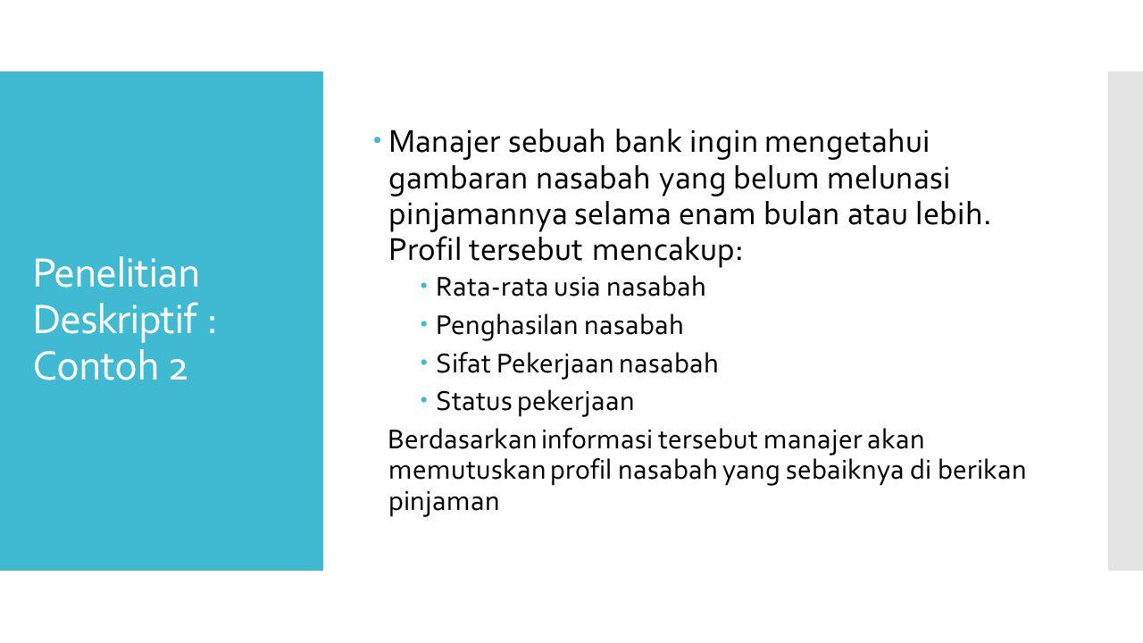 Penelitian Deskriptif : Contoh 2  Manajer sebuah bank ingin mengetahui gambaran nasabah yang belum melunasi pinjamannya selama enam bulan atau lebih.