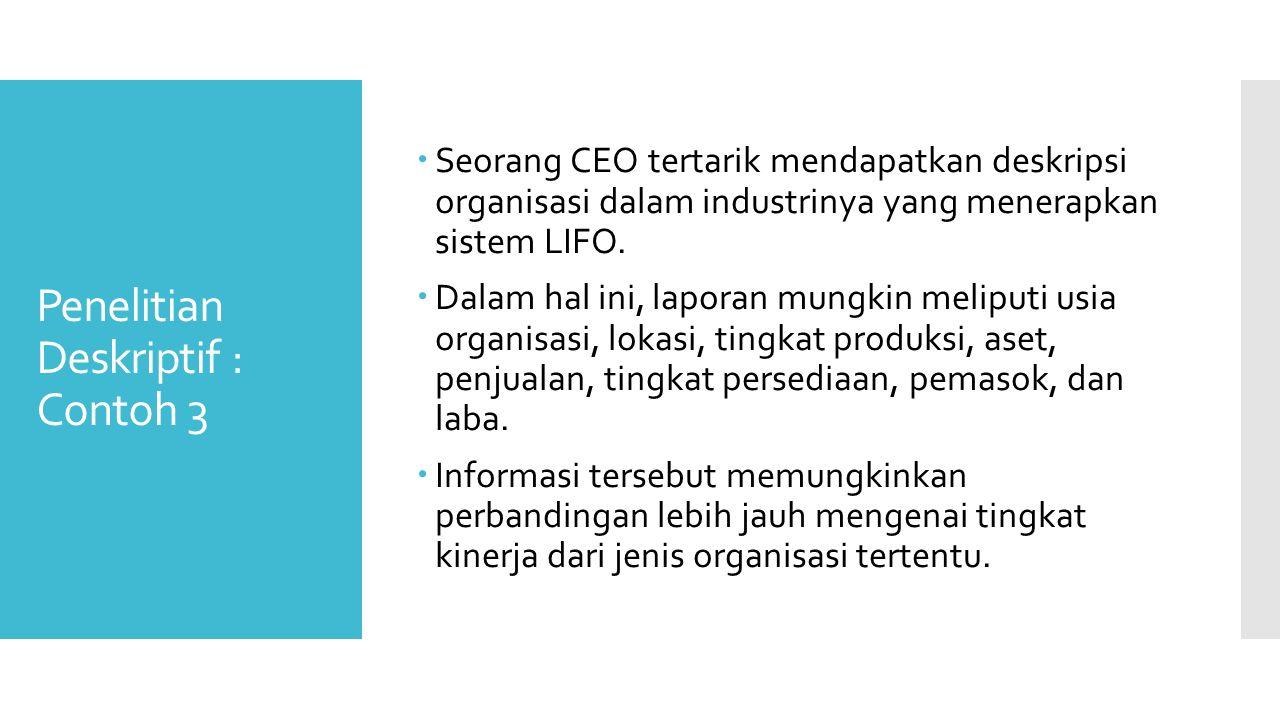 Penelitian Deskriptif : Contoh 3  Seorang CEO tertarik mendapatkan deskripsi organisasi dalam industrinya yang menerapkan sistem LIFO.  Dalam hal in