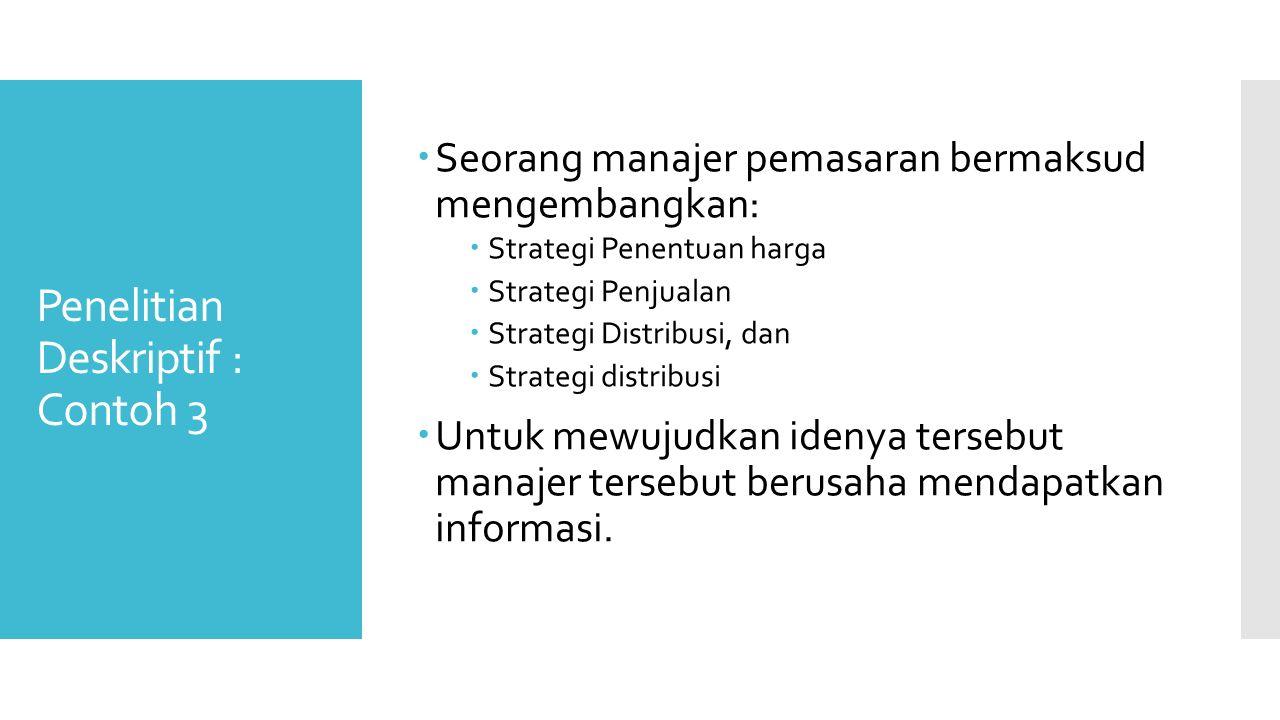 Penelitian Deskriptif : Contoh 3  Seorang manajer pemasaran bermaksud mengembangkan:  Strategi Penentuan harga  Strategi Penjualan  Strategi Distribusi, dan  Strategi distribusi  Untuk mewujudkan idenya tersebut manajer tersebut berusaha mendapatkan informasi.