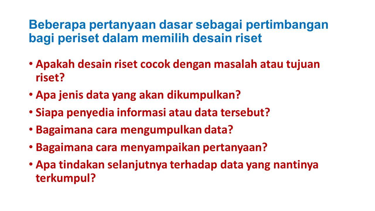 Beberapa pertanyaan dasar sebagai pertimbangan bagi periset dalam memilih desain riset Apakah desain riset cocok dengan masalah atau tujuan riset.