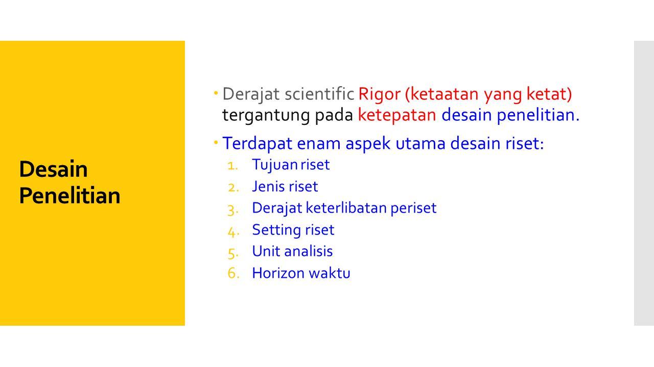 Desain Penelitian  Derajat scientific Rigor (ketaatan yang ketat) tergantung pada ketepatan desain penelitian.  Terdapat enam aspek utama desain ris