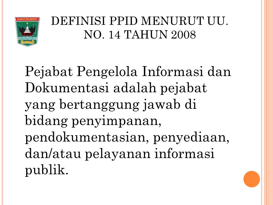 DEFINISI PPID MENURUT PERMEDAGRI 35 T AHUN 2010 Pejabat pengelola informasi dan dokumentasi (PPID) adalah pejabat yg bertanggung jawab dalam pengumpulan, pendokumentasian, penyimpanan, pemeliharaan, penyediaan, distribusi, dan pelayanan informasi dilingkungan Kemendagri dan Pemda