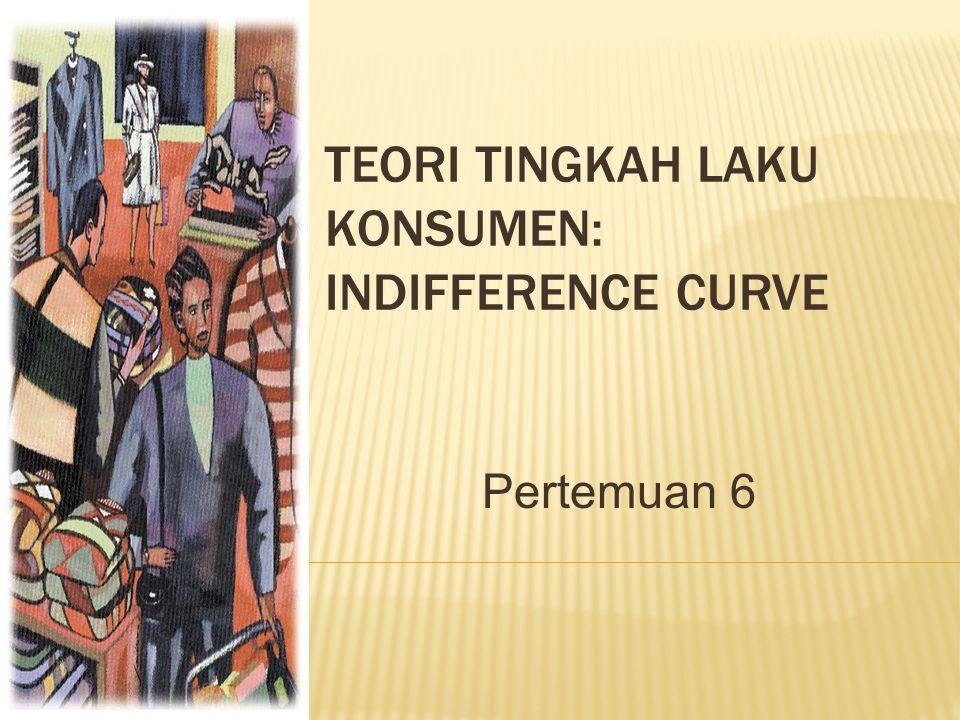 Pertemuan 6 TEORI TINGKAH LAKU KONSUMEN: INDIFFERENCE CURVE