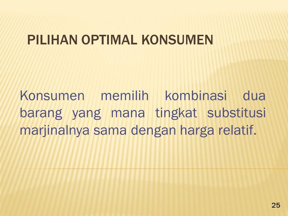 PILIHAN OPTIMAL KONSUMEN Konsumen memilih kombinasi dua barang yang mana tingkat substitusi marjinalnya sama dengan harga relatif. 25