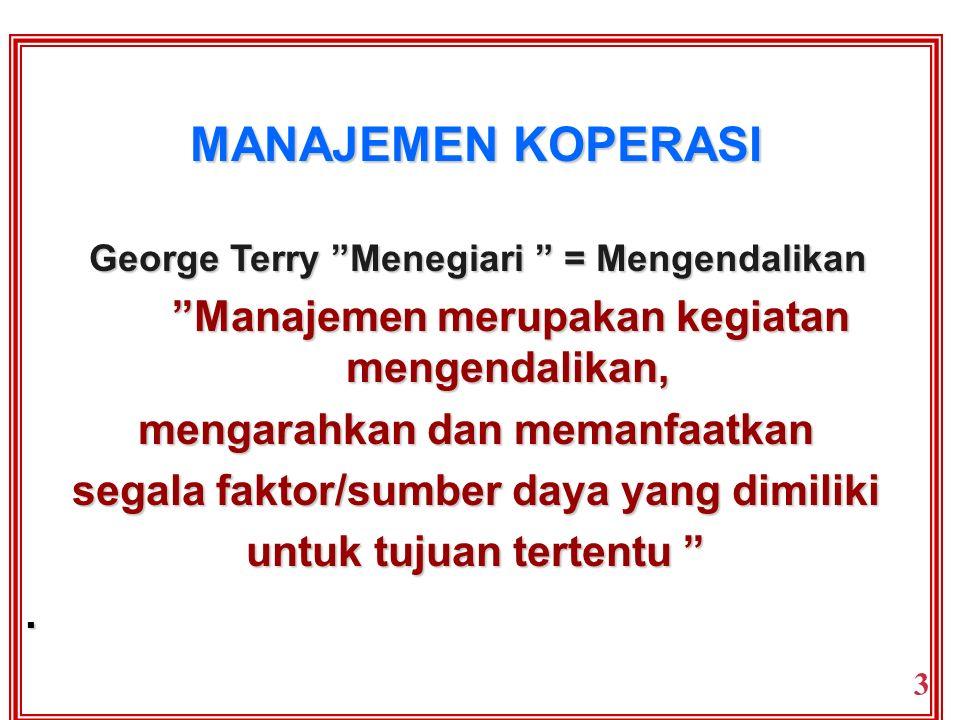 MANAJEMEN KOPERASI George Terry Menegiari = Mengendalikan Manajemen merupakan kegiatan mengendalikan, mengarahkan dan memanfaatkan segala faktor/sumber faktor/sumber daya yang dimiliki untuk tujuan tertentu .