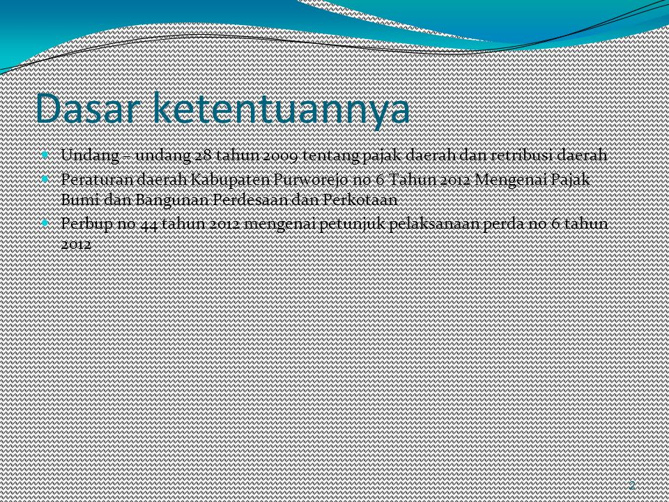 2 Dasar ketentuannya Undang – undang 28 tahun 2009 tentang pajak daerah dan retribusi daerah Peraturan daerah Kabupaten Purworejo no 6 Tahun 2012 Mengenai Pajak Bumi dan Bangunan Perdesaan dan Perkotaan Perbup no 44 tahun 2012 mengenai petunjuk pelaksanaan perda no 6 tahun 2012