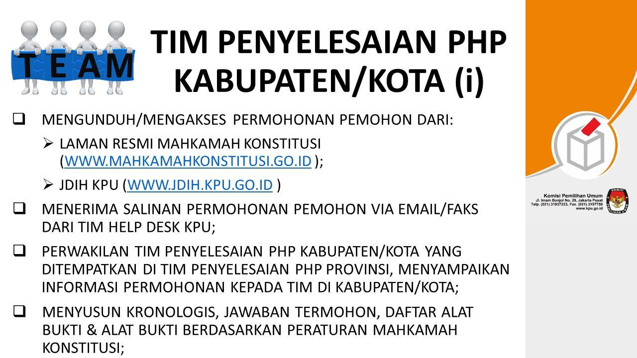 TIM PENYELESAIAN PHP KABUPATEN/KOTA (i)  MENGUNDUH/MENGAKSES PERMOHONAN PEMOHON DARI:  LAMAN RESMI MAHKAMAH KONSTITUSI (WWW.MAHKAMAHKONSTITUSI.GO.ID );WWW.MAHKAMAHKONSTITUSI.GO.ID  JDIH KPU (WWW.JDIH.KPU.GO.ID )WWW.JDIH.KPU.GO.ID  MENERIMA SALINAN PERMOHONAN PEMOHON VIA EMAIL/FAKS DARI TIM HELP DESK KPU;  PERWAKILAN TIM PENYELESAIAN PHP KABUPATEN/KOTA YANG DITEMPATKAN DI TIM PENYELESAIAN PHP PROVINSI, MENYAMPAIKAN INFORMASI PERMOHONAN KEPADA TIM DI KABUPATEN/KOTA;  MENYUSUN KRONOLOGIS, JAWABAN TERMOHON, DAFTAR ALAT BUKTI & ALAT BUKTI BERDASARKAN PERATURAN MAHKAMAH KONSTITUSI;