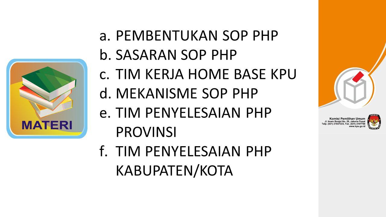 a.PEMBENTUKAN SOP PHP b.SASARAN SOP PHP c.TIM KERJA HOME BASE KPU d.MEKANISME SOP PHP e.TIM PENYELESAIAN PHP PROVINSI f.TIM PENYELESAIAN PHP KABUPATEN/KOTA