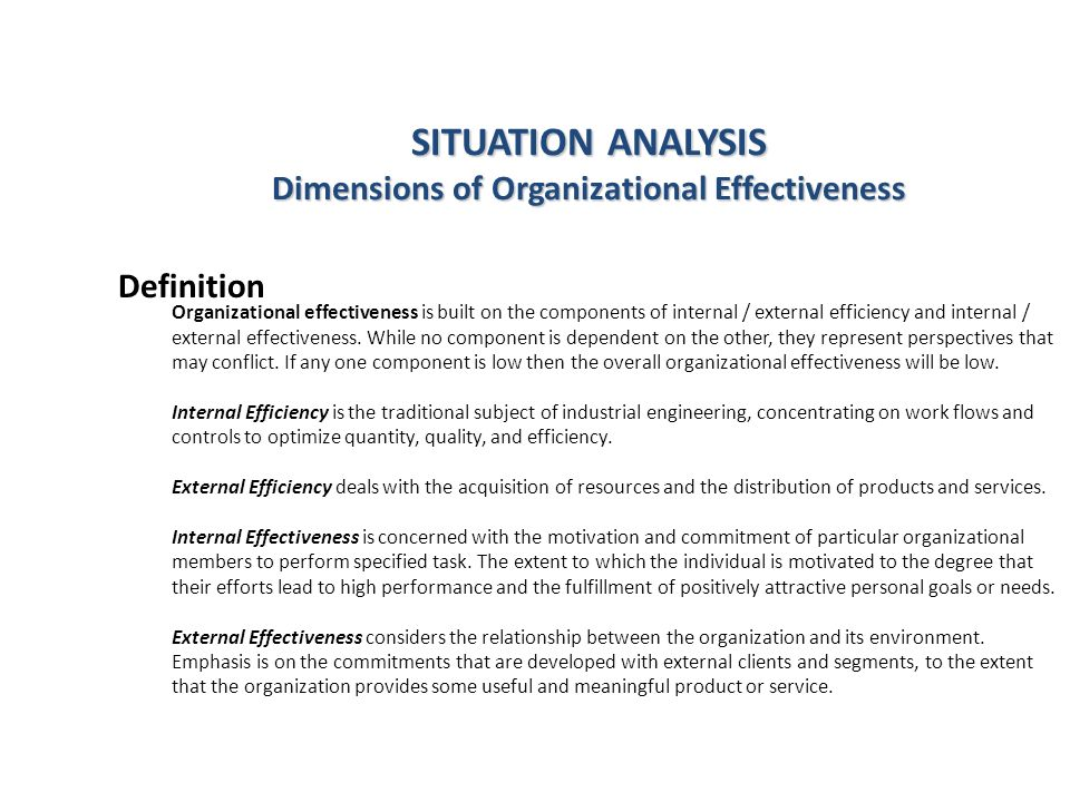 SITUATION ANALYSIS Dimensions of Organizational Effectiveness Organizational effectiveness is built on the components of internal / external efficiency and internal / external effectiveness.
