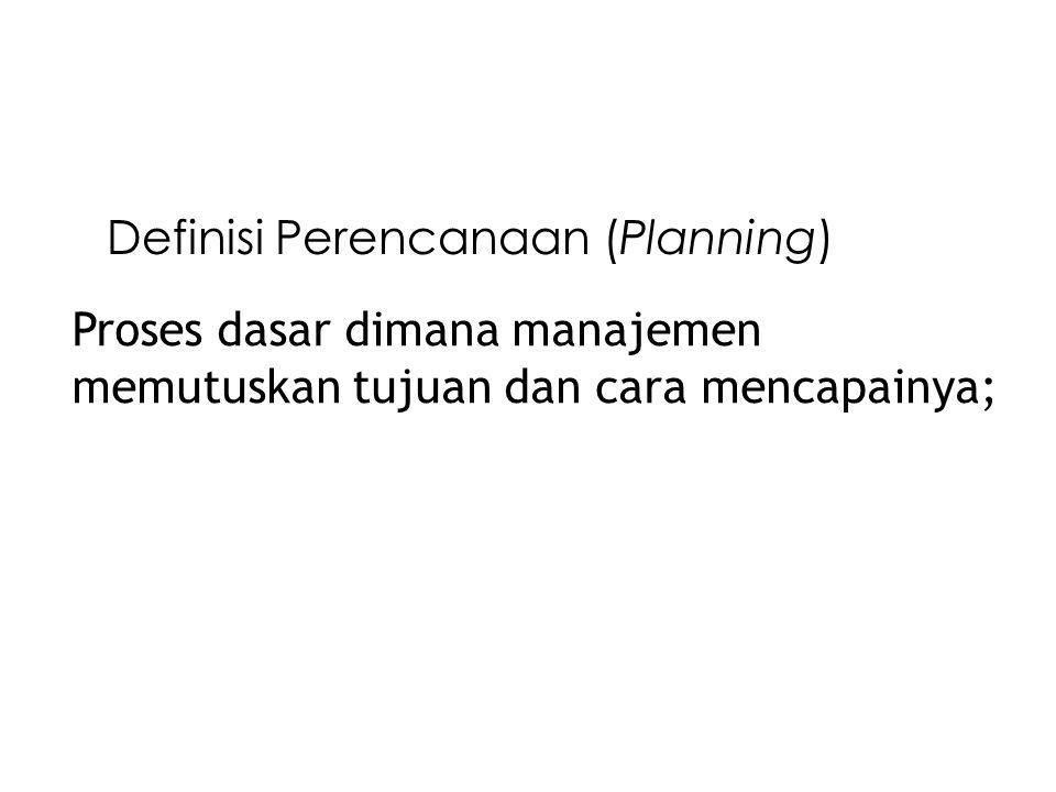 Definisi Perencanaan (Planning) Proses dasar dimana manajemen memutuskan tujuan dan cara mencapainya;