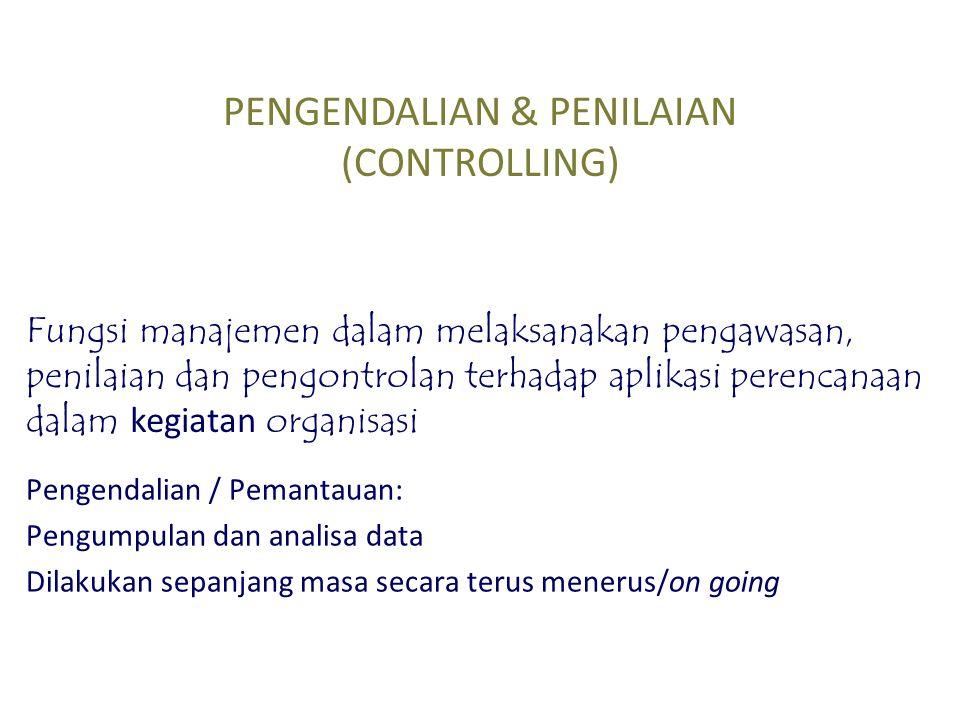 PENGENDALIAN & PENILAIAN (CONTROLLING) Fungsi manajemen dalam melaksanakan pengawasan, penilaian dan pengontrolan terhadap aplikasi perencanaan dalam kegiatan organisasi Pengendalian / Pemantauan: Pengumpulan dan analisa data Dilakukan sepanjang masa secara terus menerus/on going