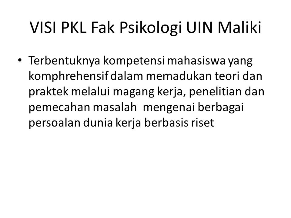 VISI PKL Fak Psikologi UIN Maliki Terbentuknya kompetensi mahasiswa yang komphrehensif dalam memadukan teori dan praktek melalui magang kerja, penelitian dan pemecahan masalah mengenai berbagai persoalan dunia kerja berbasis riset