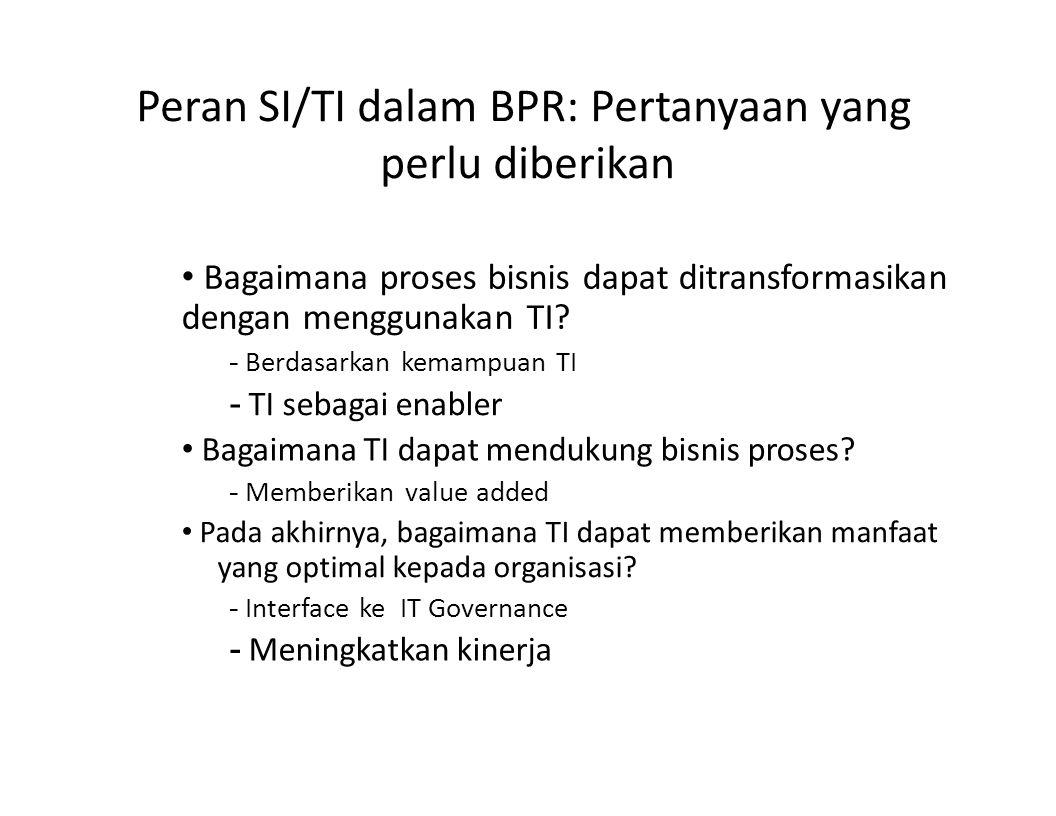 Peran SI/TI dalam BPR: Pertanyaan yang perlu diberikan Bagaimana proses bisnis dapat ditransformasikan dengan menggunakan TI? - Berdasarkan kemampuan