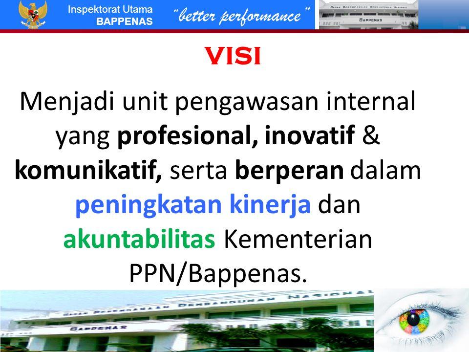 better performance Inspektorat Utama BAPPENAS MISI 1.Melaksanakan kegiatan pengawasan dalam upaya meningkatkan kinerja dan akuntabilitas Kementerian PPN/Bappenas; 2.Menata dan menyempurnakan sistem, struktur dan prosedur pengawasan yang efektif, efisien, transparan dan akuntabel; 3.Mendorong peningkatan kualitas pelaksanaan pengawasan dan pelaksanaan monitoring tindak lanjut; 4.Melaksanakan koordinasi dan pendampingan dengan auditor eksternal dalam meningkatkan kinerja dan akuntabilitas Kementerian PPN/Bappenas.