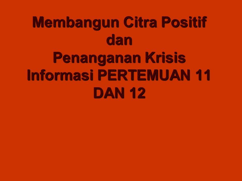 Membangun Citra Positif dan Penanganan Krisis Informasi PERTEMUAN 11 DAN 12