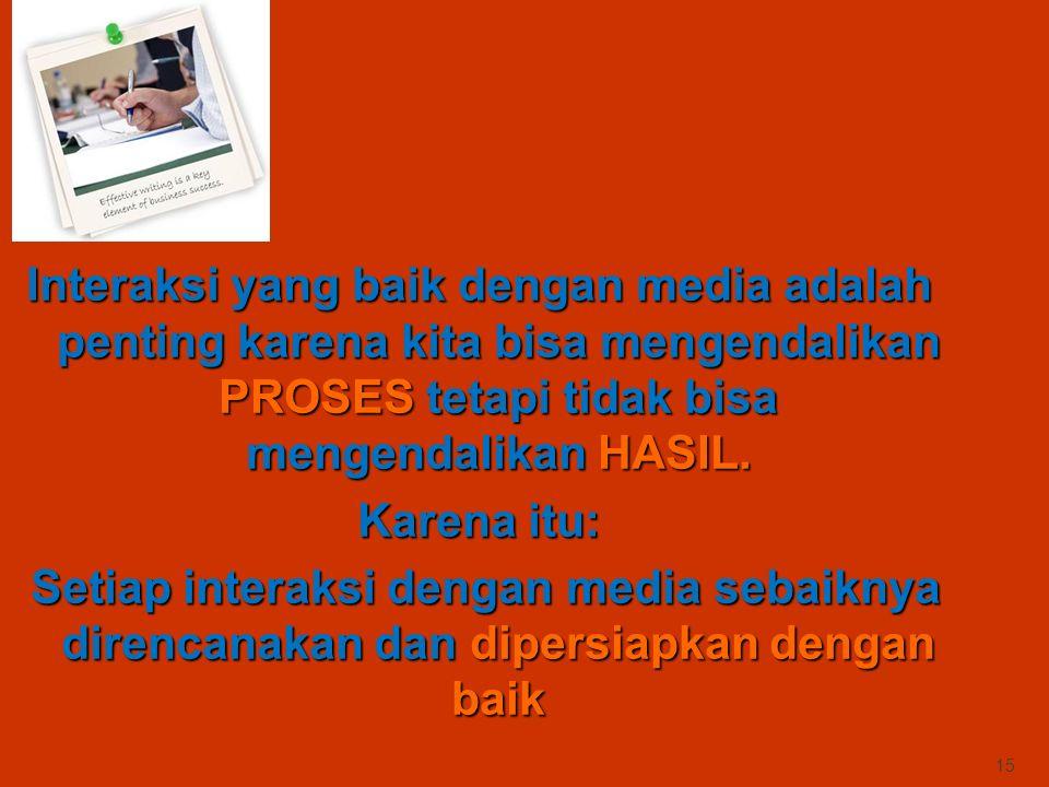 Interaksi yang baik dengan media adalah penting karena kita bisa mengendalikan PROSES tetapi tidak bisa mengendalikan HASIL.