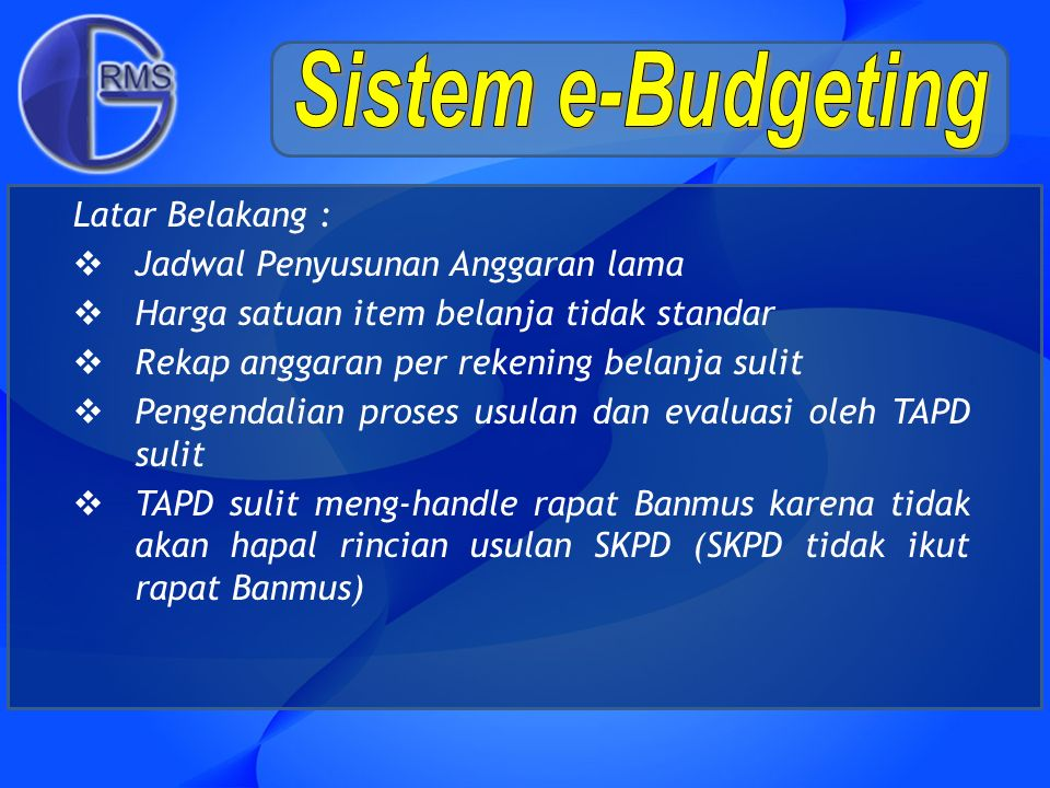Latar Belakang :  Jadwal Penyusunan Anggaran lama  Harga satuan item belanja tidak standar  Rekap anggaran per rekening belanja sulit  Pengendalia