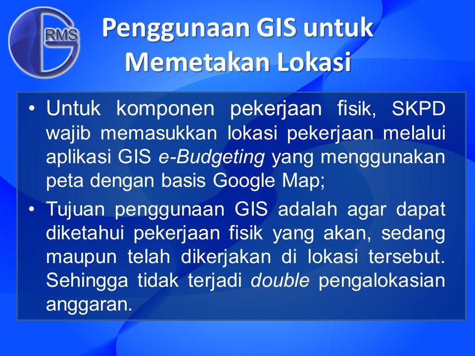 Penggunaan GIS untuk Memetakan Lokasi Untuk komponen pekerjaan fi sik, SKPD wajib memasukkan lokasi pekerjaan melalui aplikasi GIS e-Budgeting yang me