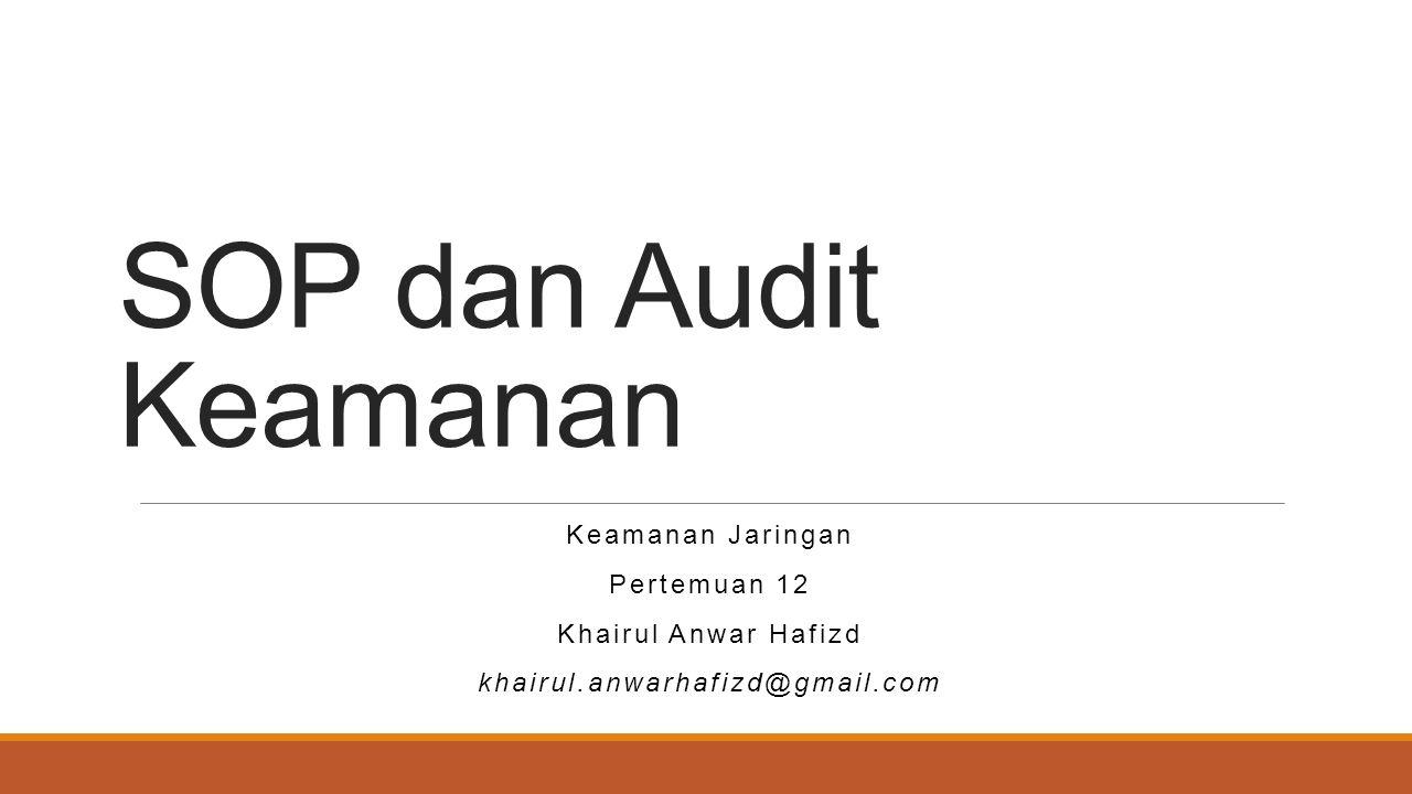 SOP dan Audit Keamanan Keamanan Jaringan Pertemuan 12 Khairul Anwar Hafizd khairul.anwarhafizd@gmail.com