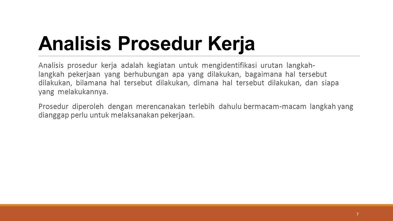 Analisis Prosedur Kerja Analisis prosedur kerja adalah kegiatan untuk mengidentifikasi urutan langkah- langkah pekerjaan yang berhubungan apa yang dilakukan, bagaimana hal tersebut dilakukan, bilamana hal tersebut dilakukan, dimana hal tersebut dilakukan, dan siapa yang melakukannya.