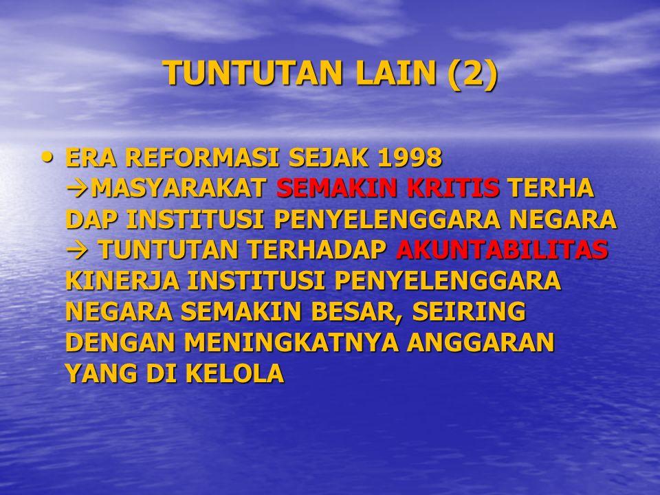 TUNTUTAN LAIN (2) ERA REFORMASI SEJAK 1998  MASYARAKAT SEMAKIN KRITIS TERHA DAP INSTITUSI PENYELENGGARA NEGARA  TUNTUTAN TERHADAP AKUNTABILITAS KINERJA INSTITUSI PENYELENGGARA NEGARA SEMAKIN BESAR, SEIRING DENGAN MENINGKATNYA ANGGARAN YANG DI KELOLA ERA REFORMASI SEJAK 1998  MASYARAKAT SEMAKIN KRITIS TERHA DAP INSTITUSI PENYELENGGARA NEGARA  TUNTUTAN TERHADAP AKUNTABILITAS KINERJA INSTITUSI PENYELENGGARA NEGARA SEMAKIN BESAR, SEIRING DENGAN MENINGKATNYA ANGGARAN YANG DI KELOLA