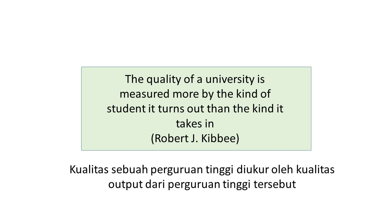The quality of a university is measured more by the kind of student it turns out than the kind it takes in (Robert J.