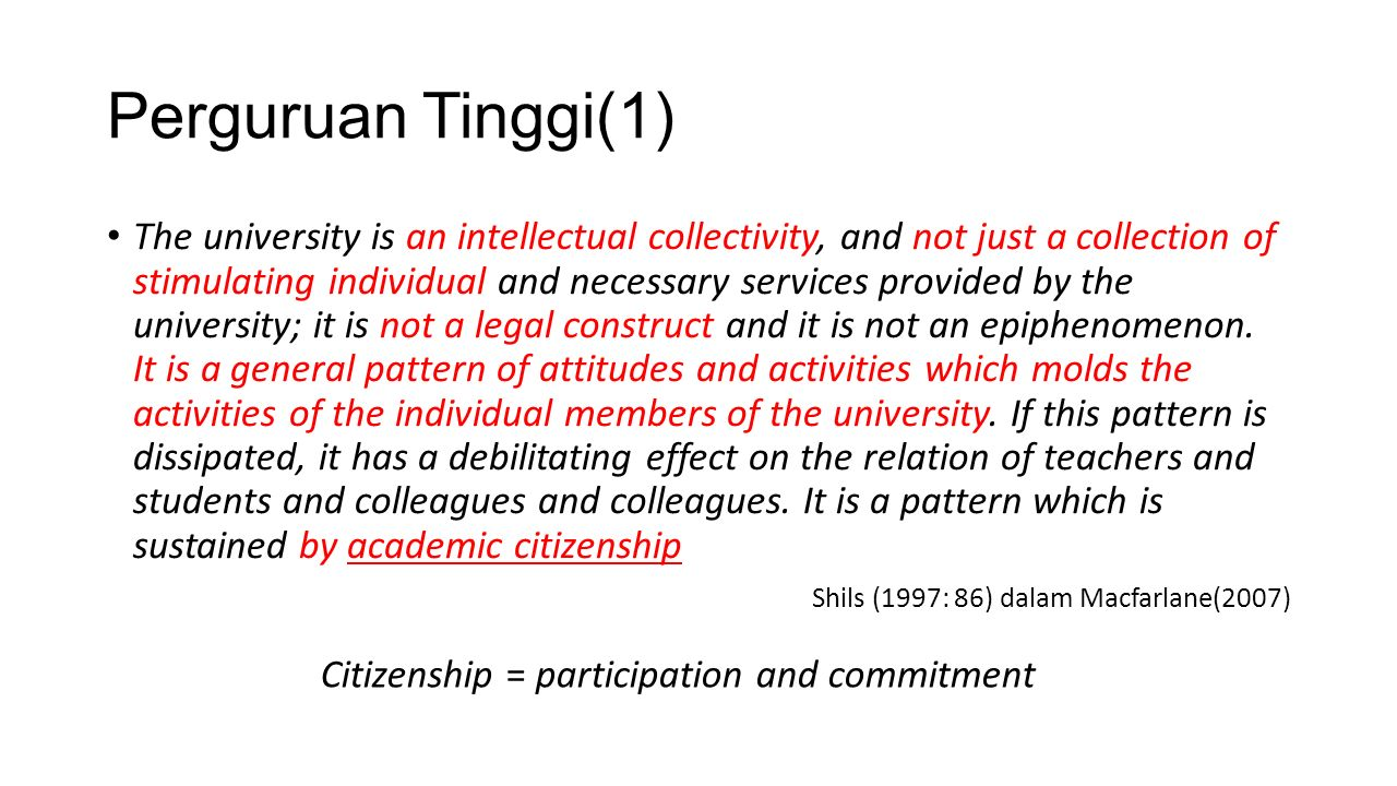 Perguruan Tinggi(2) Element of citizenship Implications for academic life Political literacy Understanding of decision-making process at all level within the university Social and moral responsibility Appreciation of responsibilities towards students, colleagues, the university, professional bodies, local community, and a wider society Community involvement Skills in nurturing students, supporting academic and professional colleagues, developing and applying knowledge, communicating with the public (Mc Farlane, 2007)