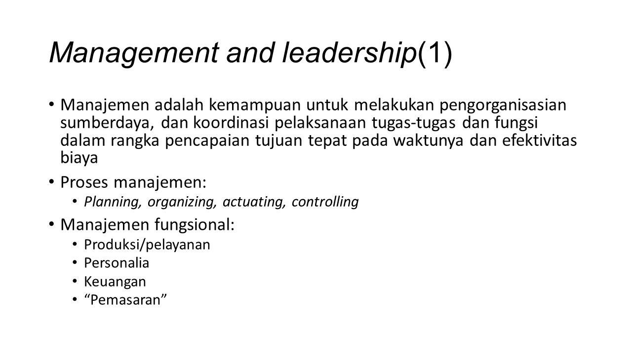 Management and leadership(1) Manajemen adalah kemampuan untuk melakukan pengorganisasian sumberdaya, dan koordinasi pelaksanaan tugas-tugas dan fungsi dalam rangka pencapaian tujuan tepat pada waktunya dan efektivitas biaya Proses manajemen: Planning, organizing, actuating, controlling Manajemen fungsional: Produksi/pelayanan Personalia Keuangan Pemasaran