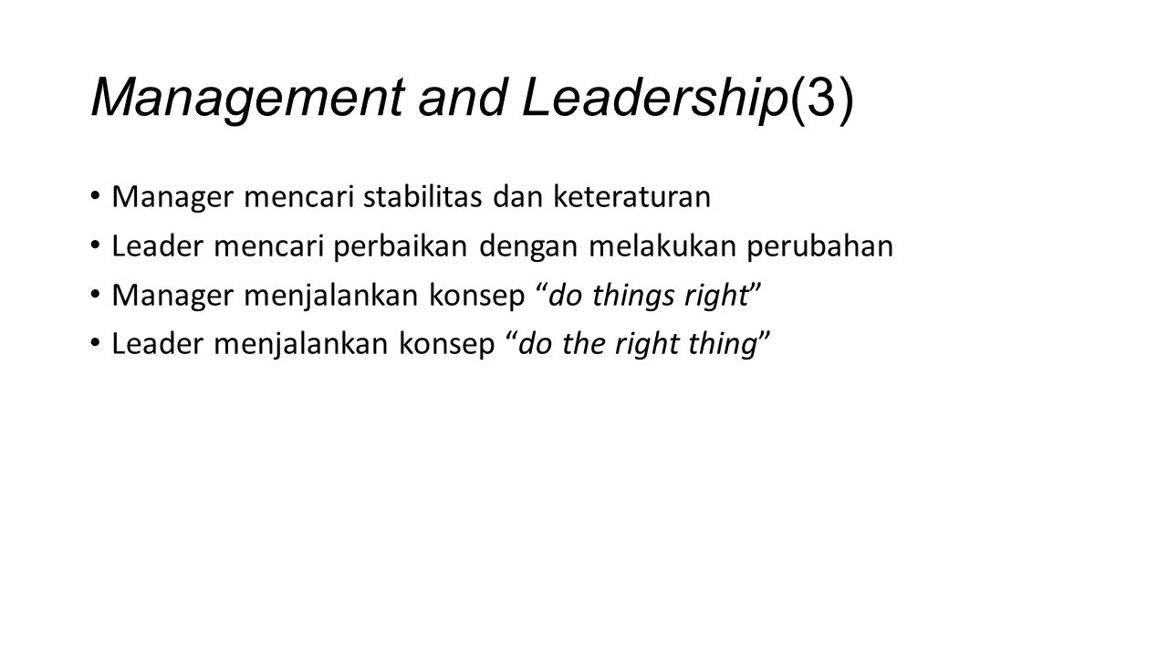 Management and Leadership(3) Manager mencari stabilitas dan keteraturan Leader mencari perbaikan dengan melakukan perubahan Manager menjalankan konsep do things right Leader menjalankan konsep do the right thing