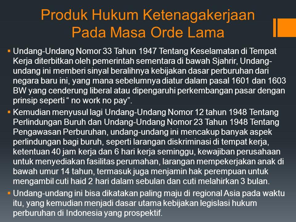 Produk Hukum Ketenagakerjaan Pada Masa Orde Lama  Undang-Undang Nomor 33 Tahun 1947 Tentang Keselamatan di Tempat Kerja diterbitkan oleh pemerintah sementara di bawah Sjahrir, Undang- undang ini memberi sinyal beralihnya kebijakan dasar perburuhan dari negara baru ini, yang mana sebelumnya diatur dalam pasal 1601 dan 1603 BW yang cenderung liberal atau dipengaruhi perkembangan pasar dengan prinsip seperti no work no pay .