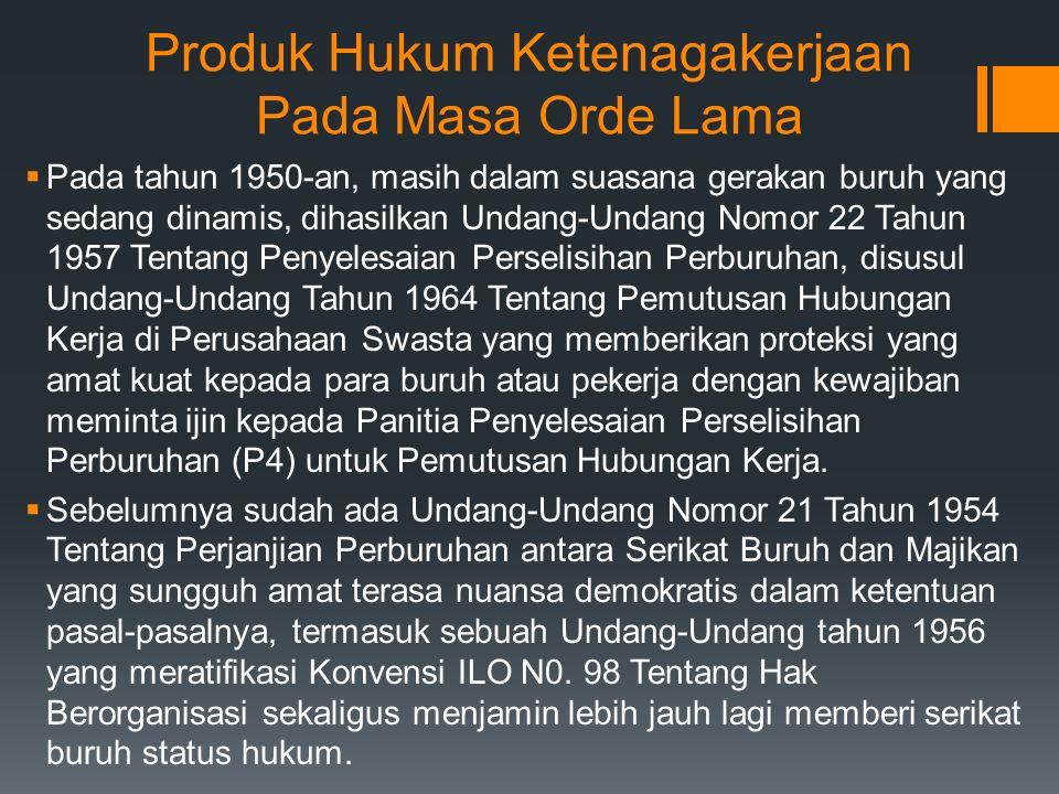 Produk Hukum Ketenagakerjaan Pada Masa Orde Lama  Pada tahun 1950-an, masih dalam suasana gerakan buruh yang sedang dinamis, dihasilkan Undang-Undang Nomor 22 Tahun 1957 Tentang Penyelesaian Perselisihan Perburuhan, disusul Undang-Undang Tahun 1964 Tentang Pemutusan Hubungan Kerja di Perusahaan Swasta yang memberikan proteksi yang amat kuat kepada para buruh atau pekerja dengan kewajiban meminta ijin kepada Panitia Penyelesaian Perselisihan Perburuhan (P4) untuk Pemutusan Hubungan Kerja.
