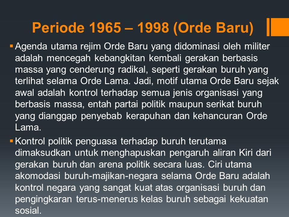 Periode 1965 – 1998 (Orde Baru)  Agenda utama rejim Orde Baru yang didominasi oleh militer adalah mencegah kebangkitan kembali gerakan berbasis massa yang cenderung radikal, seperti gerakan buruh yang terlihat selama Orde Lama.