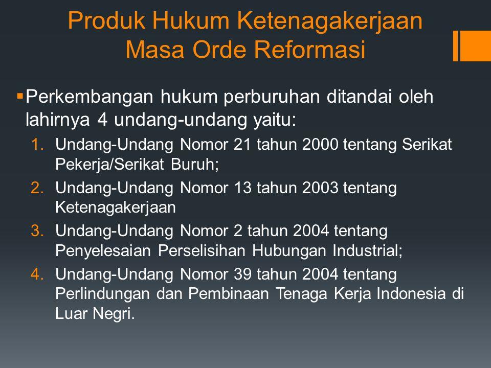 Produk Hukum Ketenagakerjaan Masa Orde Reformasi  Perkembangan hukum perburuhan ditandai oleh lahirnya 4 undang-undang yaitu: 1.Undang-Undang Nomor 21 tahun 2000 tentang Serikat Pekerja/Serikat Buruh; 2.Undang-Undang Nomor 13 tahun 2003 tentang Ketenagakerjaan 3.Undang-Undang Nomor 2 tahun 2004 tentang Penyelesaian Perselisihan Hubungan Industrial; 4.Undang-Undang Nomor 39 tahun 2004 tentang Perlindungan dan Pembinaan Tenaga Kerja Indonesia di Luar Negri.