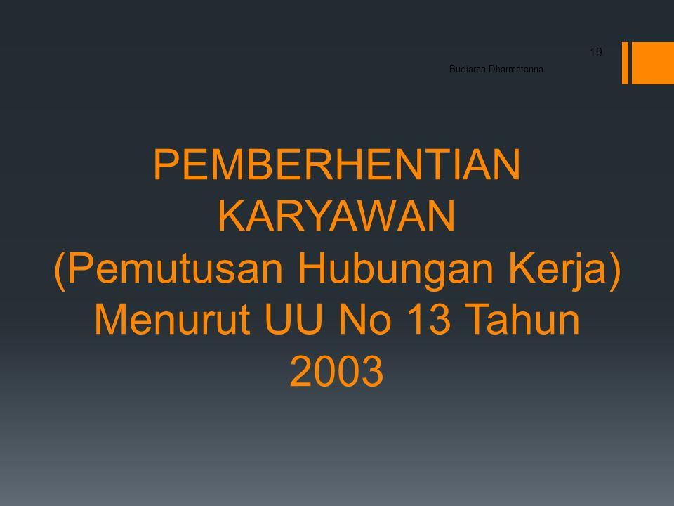 PEMBERHENTIAN KARYAWAN (Pemutusan Hubungan Kerja) Menurut UU No 13 Tahun 2003 19 Budiarsa Dharmatanna