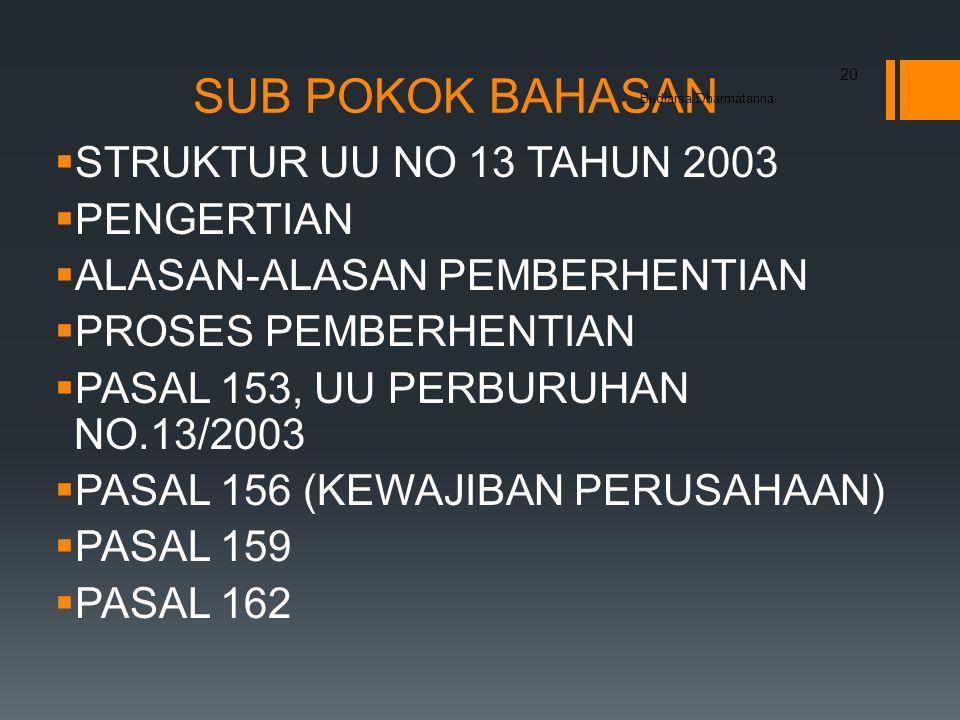 SUB POKOK BAHASAN  STRUKTUR UU NO 13 TAHUN 2003  PENGERTIAN  ALASAN-ALASAN PEMBERHENTIAN  PROSES PEMBERHENTIAN  PASAL 153, UU PERBURUHAN NO.13/2003  PASAL 156 (KEWAJIBAN PERUSAHAAN)  PASAL 159  PASAL 162 Budiarsa Dharmatanna 20