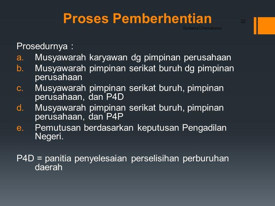 Proses Pemberhentian Prosedurnya : a.Musyawarah karyawan dg pimpinan perusahaan b.Musyawarah pimpinan serikat buruh dg pimpinan perusahaan c.Musyawarah pimpinan serikat buruh, pimpinan perusahaan, dan P4D d.Musyawarah pimpinan serikat buruh, pimpinan perusahaan, dan P4P e.Pemutusan berdasarkan keputusan Pengadilan Negeri.